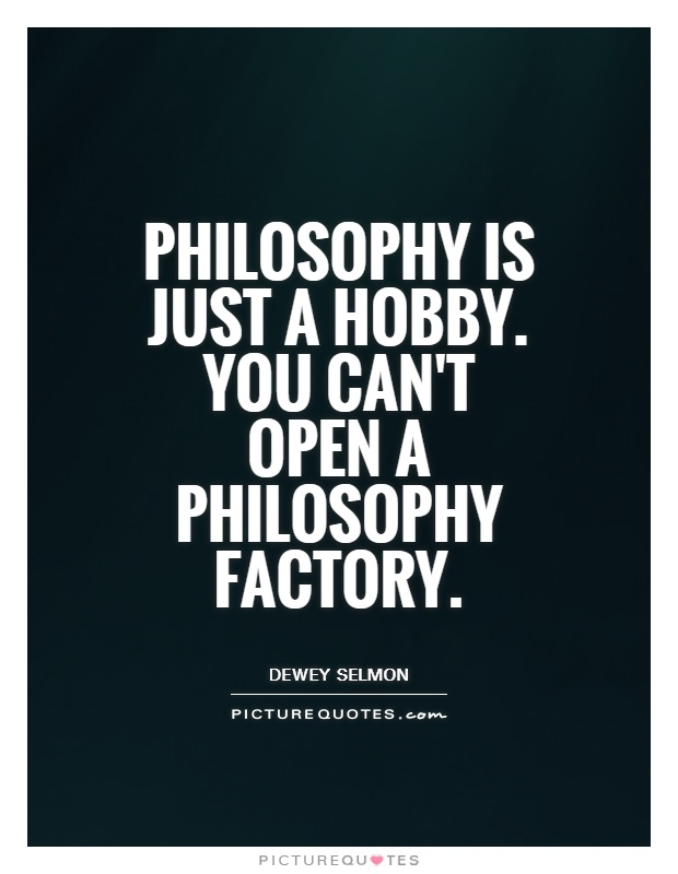 Philosophy is just a hobby. You can't open a philosophy factory Picture Quote #1