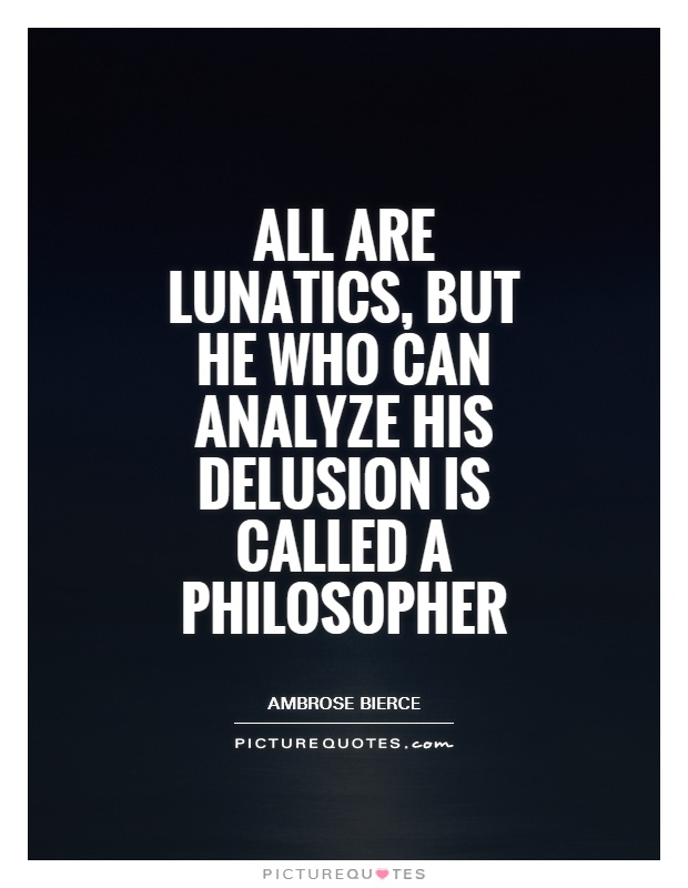 All are lunatics, but he who can analyze his delusion is called a philosopher Picture Quote #1