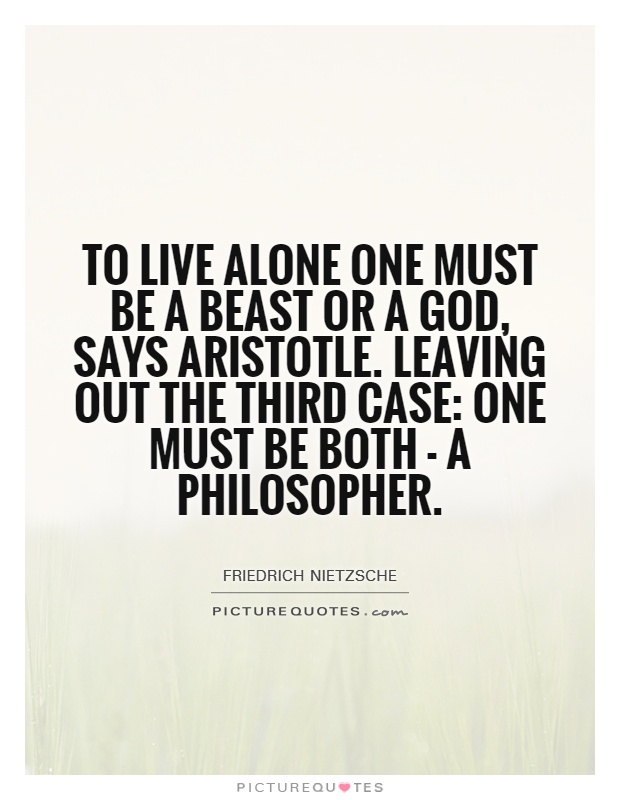 To live alone one must be a beast or a god, says Aristotle. Leaving out the third case: one must be both - a philosopher Picture Quote #1