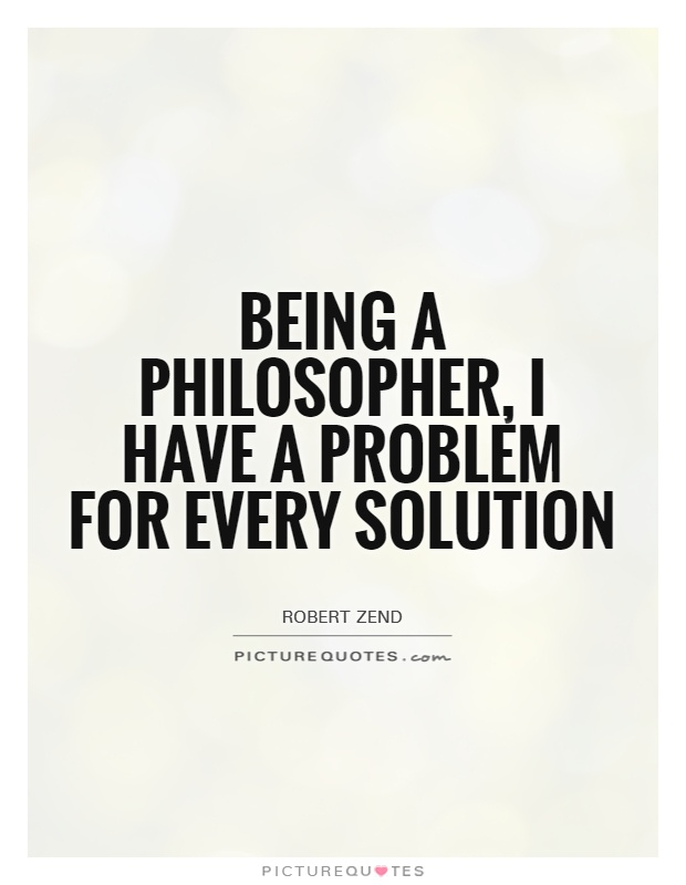 Being a philosopher, I have a problem for every solution Picture Quote #1