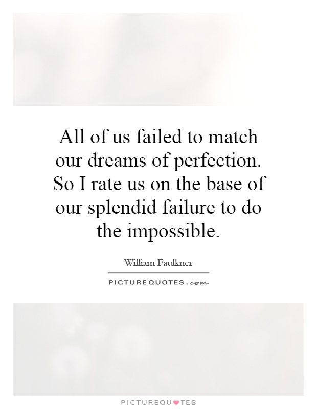 All of us failed to match our dreams of perfection. So I rate us on the base of our splendid failure to do the impossible Picture Quote #1