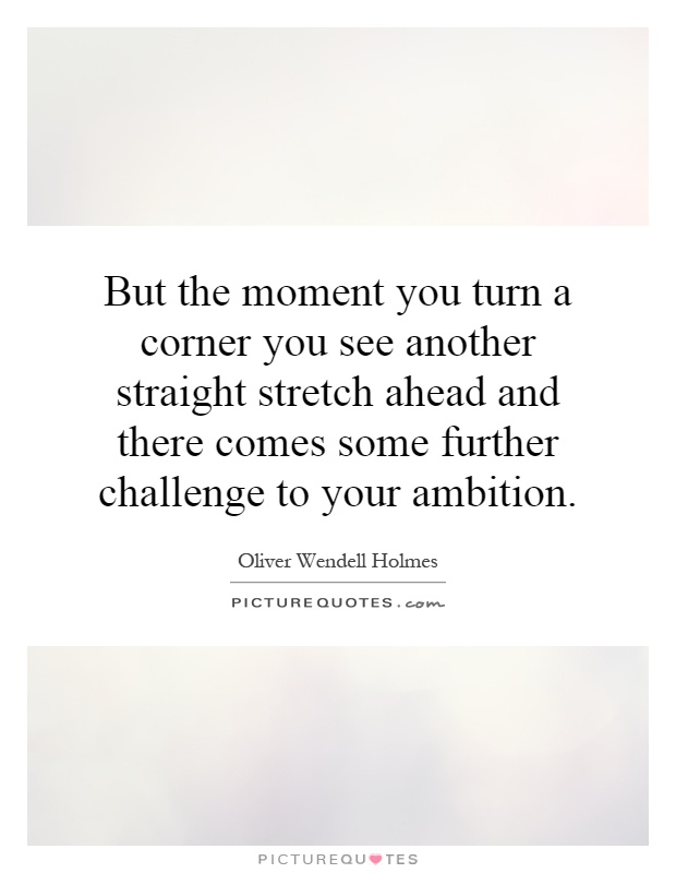 But the moment you turn a corner you see another straight stretch ahead and there comes some further challenge to your ambition Picture Quote #1
