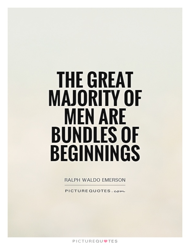 The great majority of men are bundles of beginnings Picture Quote #1
