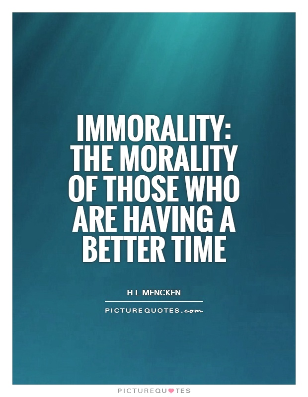 Immorality: the morality of those who are having a better time Picture Quote #1