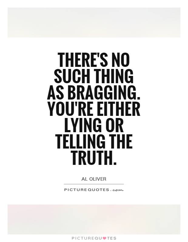 There's no such thing as bragging. You're either lying or telling the truth Picture Quote #1