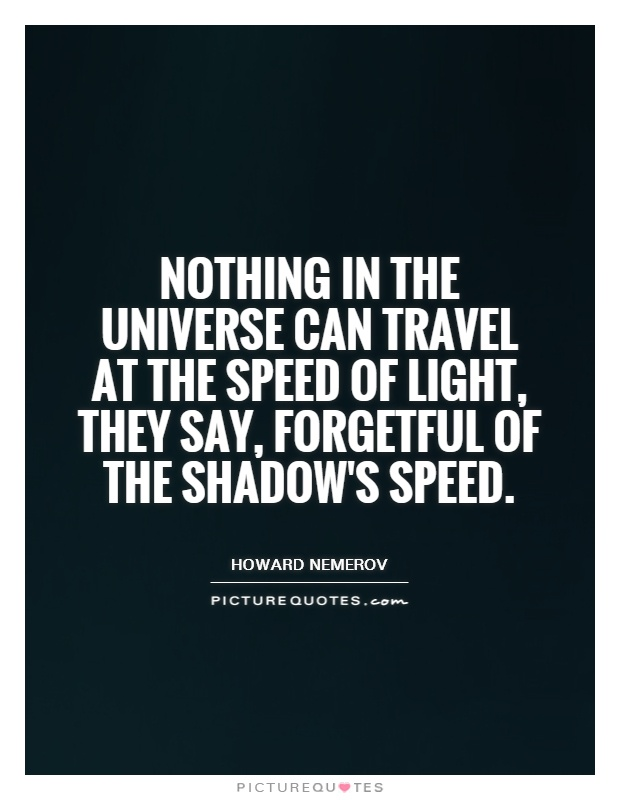 Nothing in the universe can travel at the speed of light, they say, forgetful of the shadow's speed Picture Quote #1