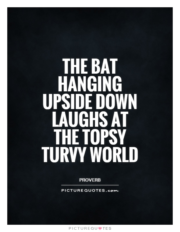 The bat hanging upside down laughs at the topsy turvy world Picture Quote #1