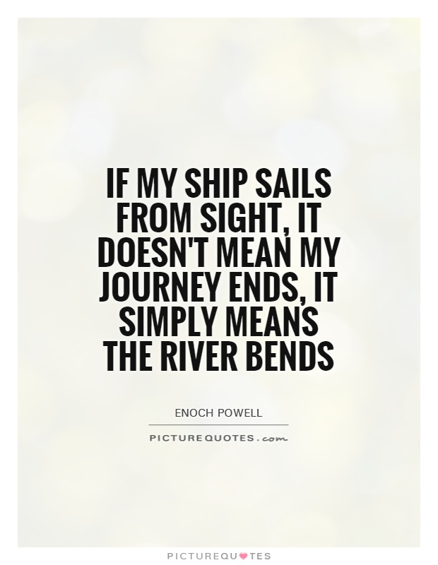If my ship sails from sight, it doesn't mean my journey ends, it simply means the river bends Picture Quote #1