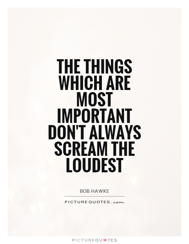 The things which are most important don't always scream the loudest Picture Quote #1