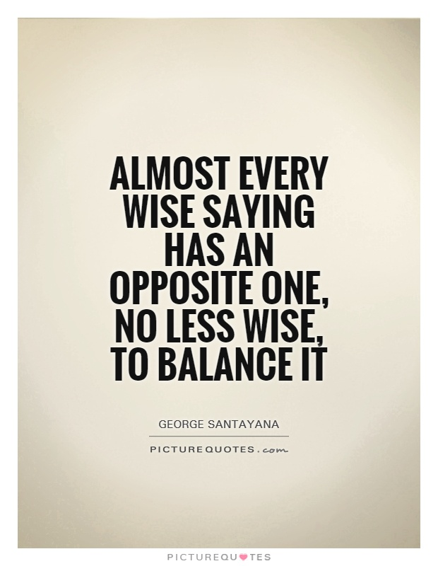 Almost every wise saying has an opposite one, no less wise, to balance it Picture Quote #1
