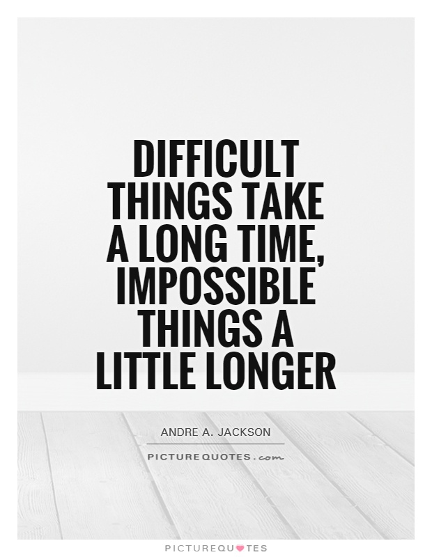 Difficult things take a long time, impossible things a little longer Picture Quote #1