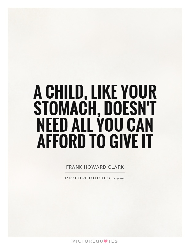 A child, like your stomach, doesn't need all you can afford to give it Picture Quote #1