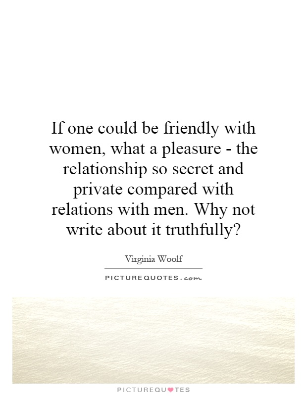 If one could be friendly with women, what a pleasure - the relationship so secret and private compared with relations with men. Why not write about it truthfully? Picture Quote #1