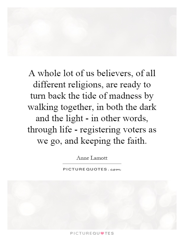 A whole lot of us believers, of all different religions, are ready to turn back the tide of madness by walking together, in both the dark and the light - in other words, through life - registering voters as we go, and keeping the faith Picture Quote #1
