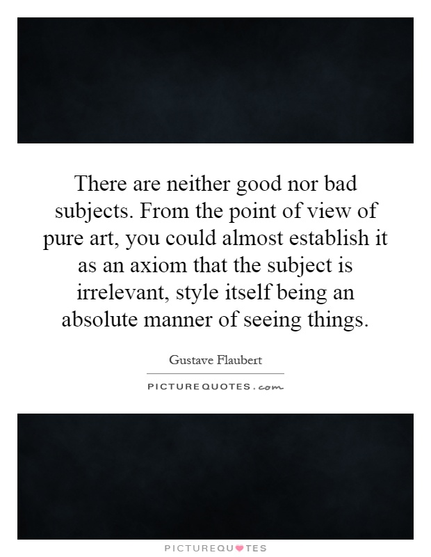 There are neither good nor bad subjects. From the point of view of pure art, you could almost establish it as an axiom that the subject is irrelevant, style itself being an absolute manner of seeing things Picture Quote #1