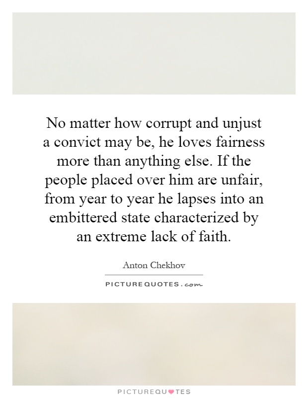 No matter how corrupt and unjust a convict may be, he loves fairness more than anything else. If the people placed over him are unfair, from year to year he lapses into an embittered state characterized by an extreme lack of faith Picture Quote #1