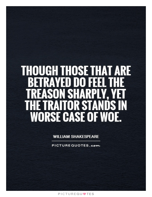 Though those that are betrayed Do feel the treason sharply, yet the traitor Stands in worse case of woe Picture Quote #1