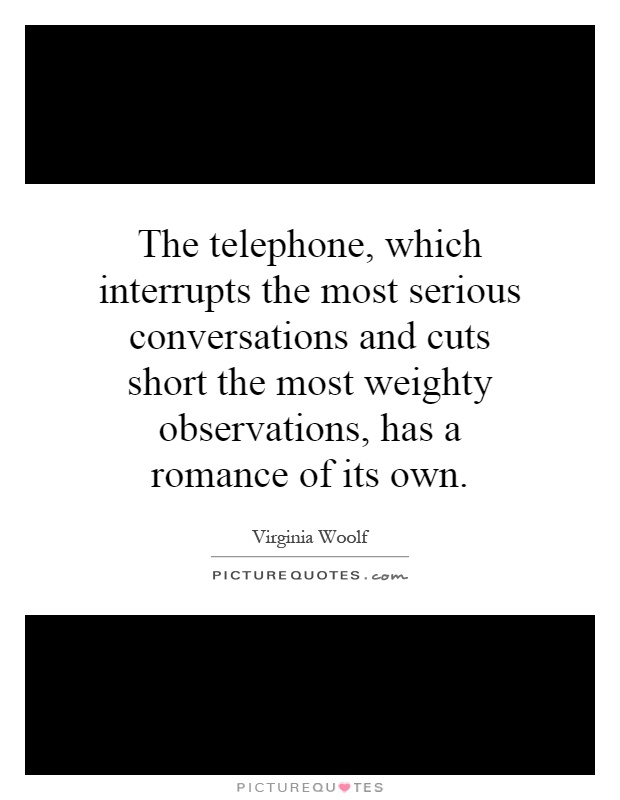 The telephone, which interrupts the most serious conversations and cuts short the most weighty observations, has a romance of its own Picture Quote #1