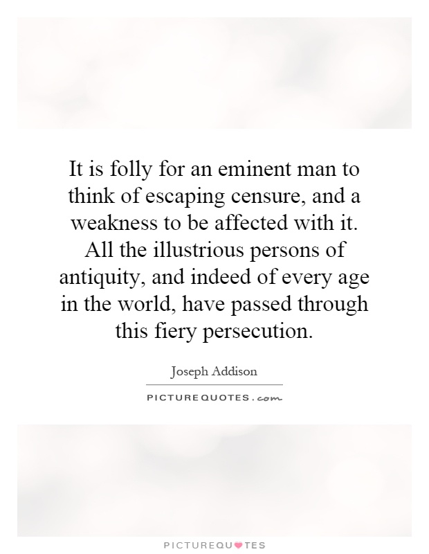 It is folly for an eminent man to think of escaping censure, and a weakness to be affected with it. All the illustrious persons of antiquity, and indeed of every age in the world, have passed through this fiery persecution Picture Quote #1