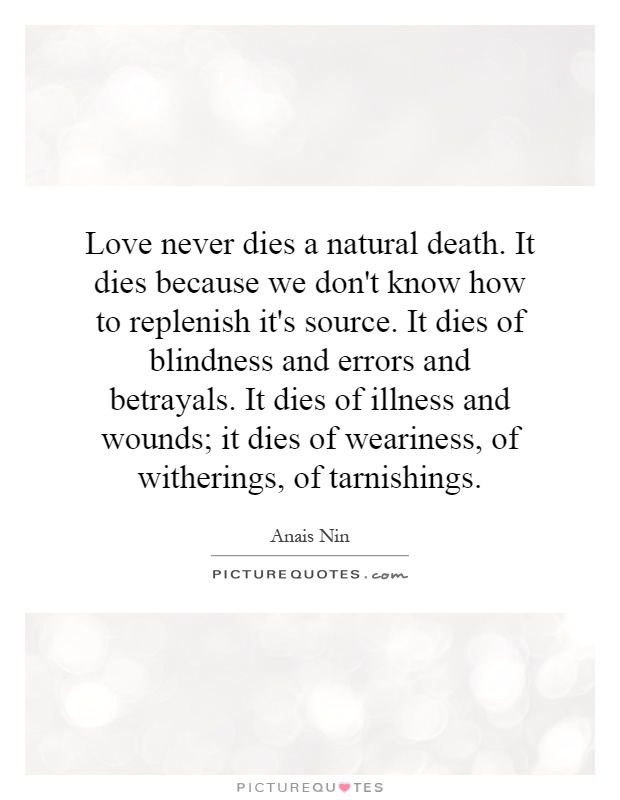 Love never dies a natural death. It dies because we don't know how to replenish it's source. It dies of blindness and errors and betrayals. It dies of illness and wounds; it dies of weariness, of witherings, of tarnishings Picture Quote #1