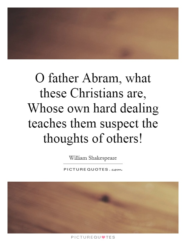 O father Abram, what these Christians are, Whose own hard dealing teaches them suspect the thoughts of others! Picture Quote #1
