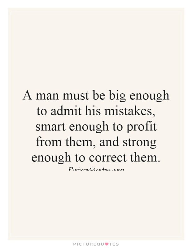 A man must be big enough to admit his mistakes, smart enough to profit from them, and strong enough to correct them Picture Quote #1