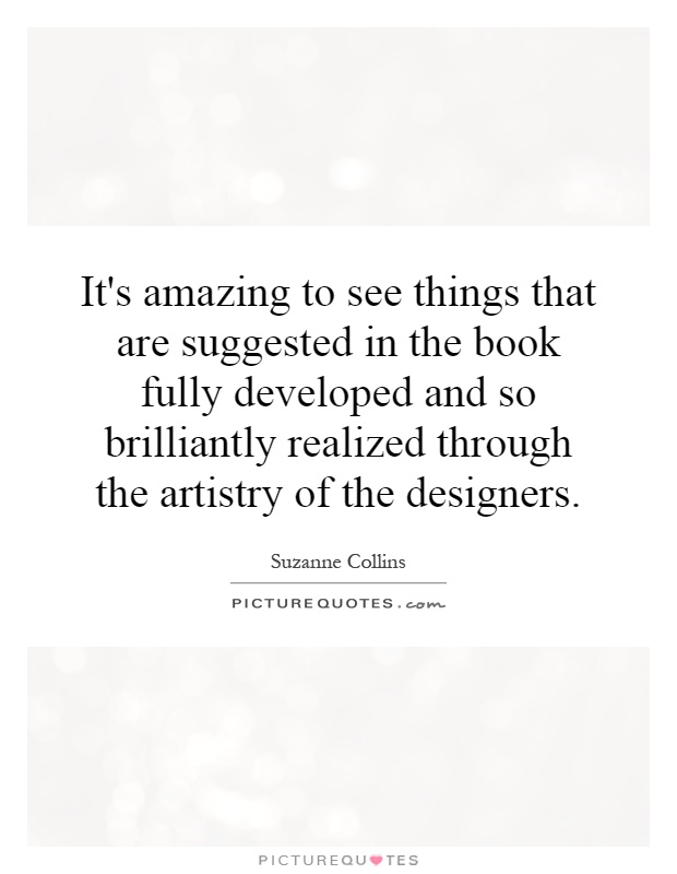 It's amazing to see things that are suggested in the book fully developed and so brilliantly realized through the artistry of the designers Picture Quote #1