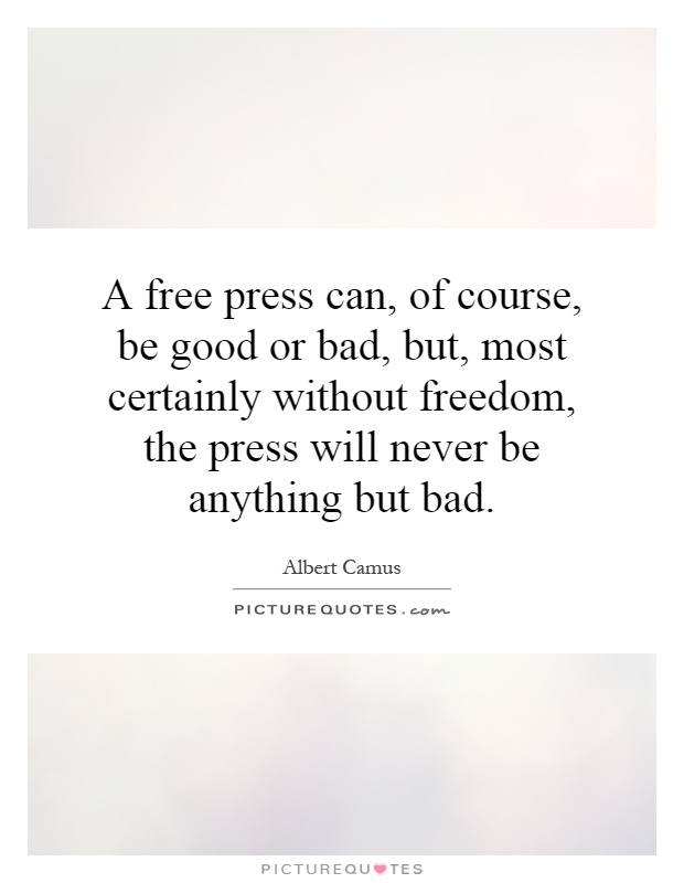 A free press can, of course, be good or bad, but, most certainly without freedom, the press will never be anything but bad Picture Quote #1