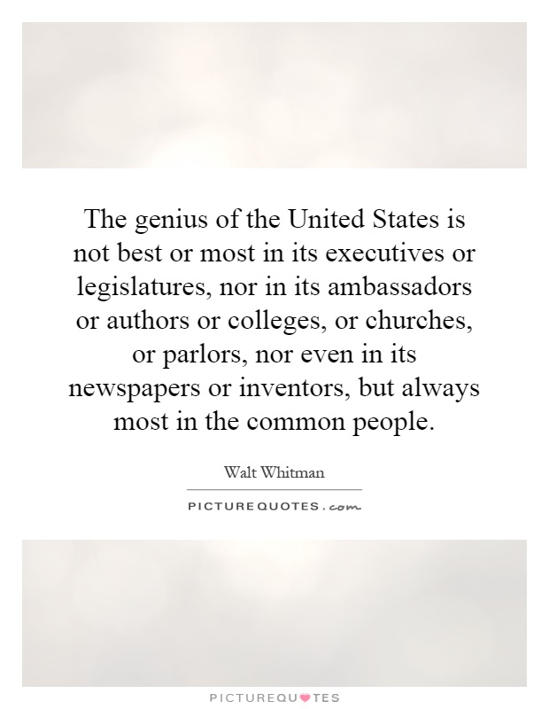 The genius of the United States is not best or most in its executives or legislatures, nor in its ambassadors or authors or colleges, or churches, or parlors, nor even in its newspapers or inventors, but always most in the common people Picture Quote #1