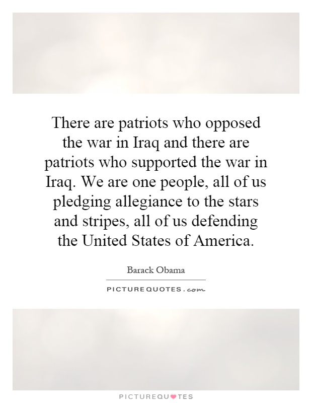 There are patriots who opposed the war in Iraq and there are patriots who supported the war in Iraq. We are one people, all of us pledging allegiance to the stars and stripes, all of us defending the United States of America Picture Quote #1