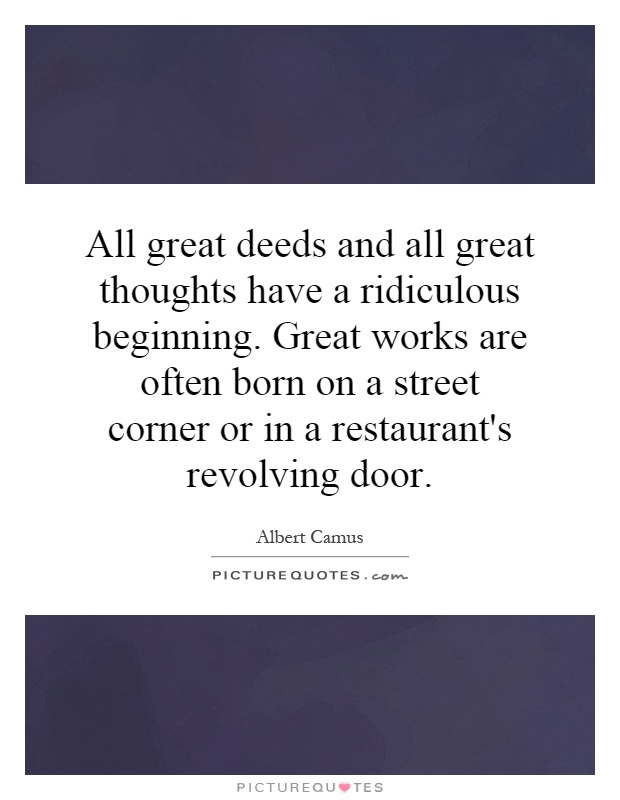 All great deeds and all great thoughts have a ridiculous beginning. Great works are often born on a street corner or in a restaurant's revolving door Picture Quote #1