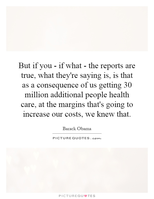 But if you - if what - the reports are true, what they're saying is, is that as a consequence of us getting 30 million additional people health care, at the margins that's going to increase our costs, we knew that Picture Quote #1