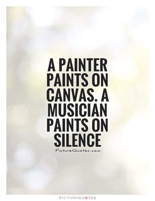 A painter paints on canvas. A musician paints on silence Picture Quote #1