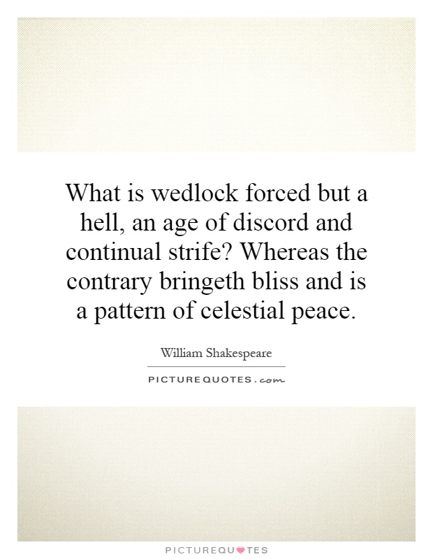 What is wedlock forced but a hell, an age of discord and continual strife? Whereas the contrary bringeth bliss and is a pattern of celestial peace Picture Quote #1