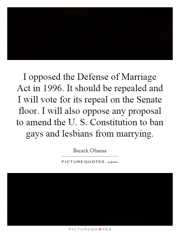 I opposed the Defense of Marriage Act in 1996. It should be repealed and I will vote for its repeal on the Senate floor. I will also oppose any proposal to amend the U. S. Constitution to ban gays and lesbians from marrying Picture Quote #1