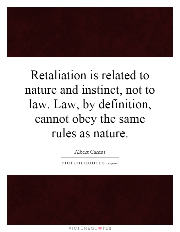 Retaliation is related to nature and instinct, not to law. Law, by definition, cannot obey the same rules as nature Picture Quote #1