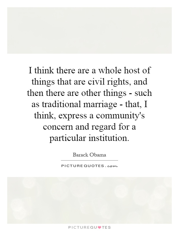 I think there are a whole host of things that are civil rights, and then there are other things - such as traditional marriage - that, I think, express a community's concern and regard for a particular institution Picture Quote #1