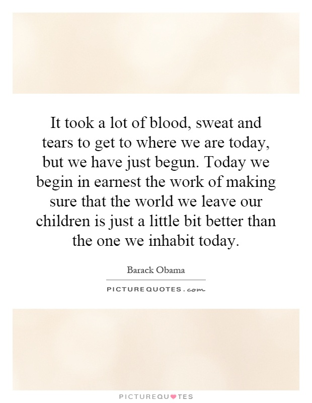 It took a lot of blood, sweat and tears to get to where we are today, but we have just begun. Today we begin in earnest the work of making sure that the world we leave our children is just a little bit better than the one we inhabit today Picture Quote #1
