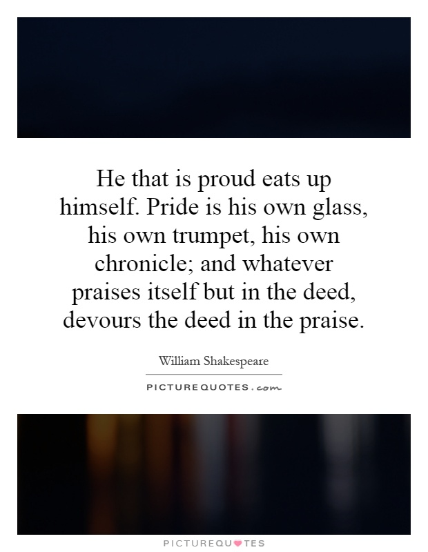 He that is proud eats up himself. Pride is his own glass, his own trumpet, his own chronicle; and whatever praises itself but in the deed, devours the deed in the praise Picture Quote #1