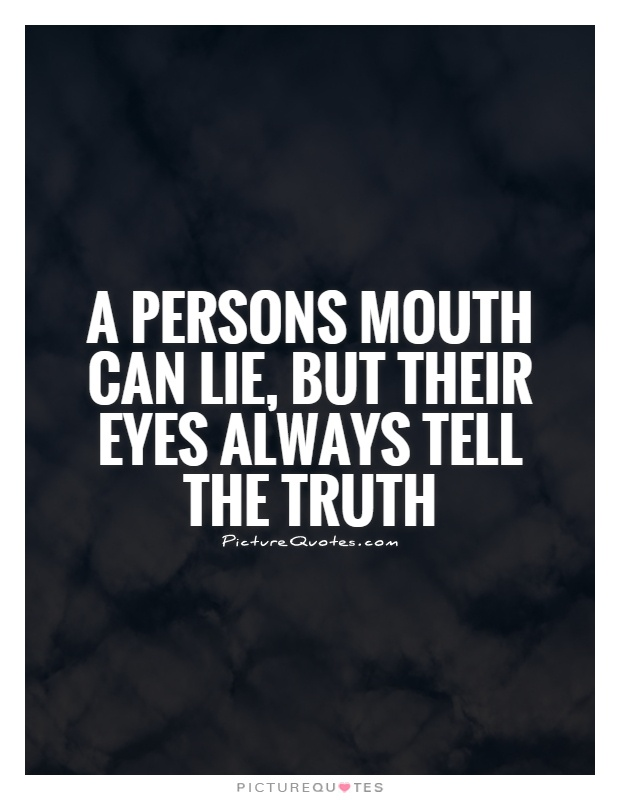 A persons mouth can lie, But their eyes always tell the truth Picture Quote #1