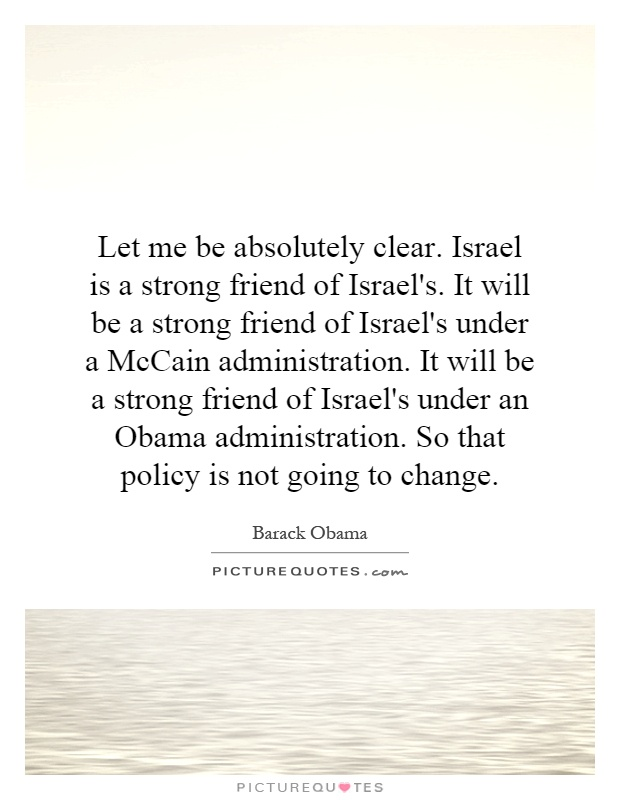 Let me be absolutely clear. Israel is a strong friend of Israel's. It will be a strong friend of Israel's under a McCain administration. It will be a strong friend of Israel's under an Obama administration. So that policy is not going to change Picture Quote #1