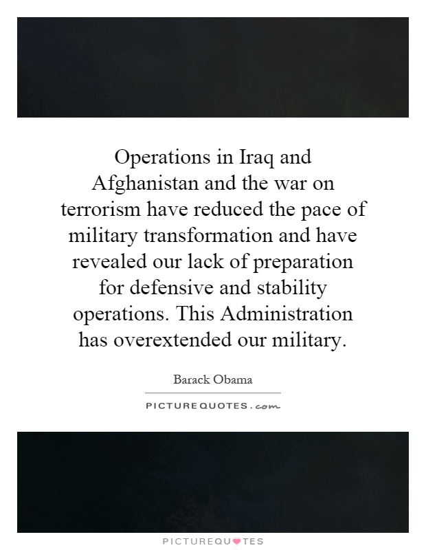 Operations in Iraq and Afghanistan and the war on terrorism have reduced the pace of military transformation and have revealed our lack of preparation for defensive and stability operations. This Administration has overextended our military Picture Quote #1