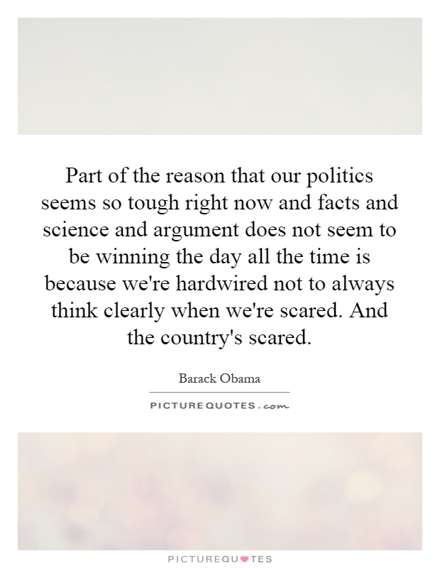 Part of the reason that our politics seems so tough right now and facts and science and argument does not seem to be winning the day all the time is because we're hardwired not to always think clearly when we're scared. And the country's scared Picture Quote #1