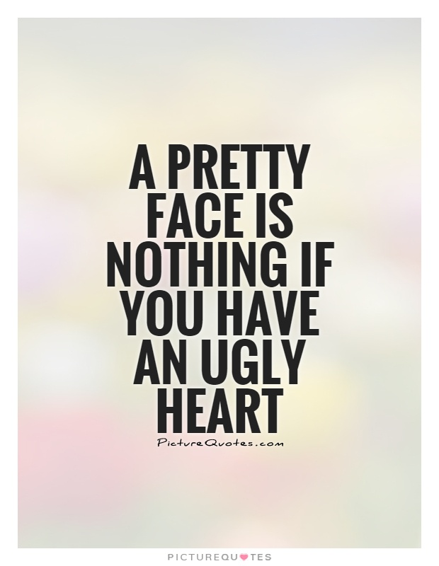 A pretty face is nothing if you have an ugly heart Picture Quote #1