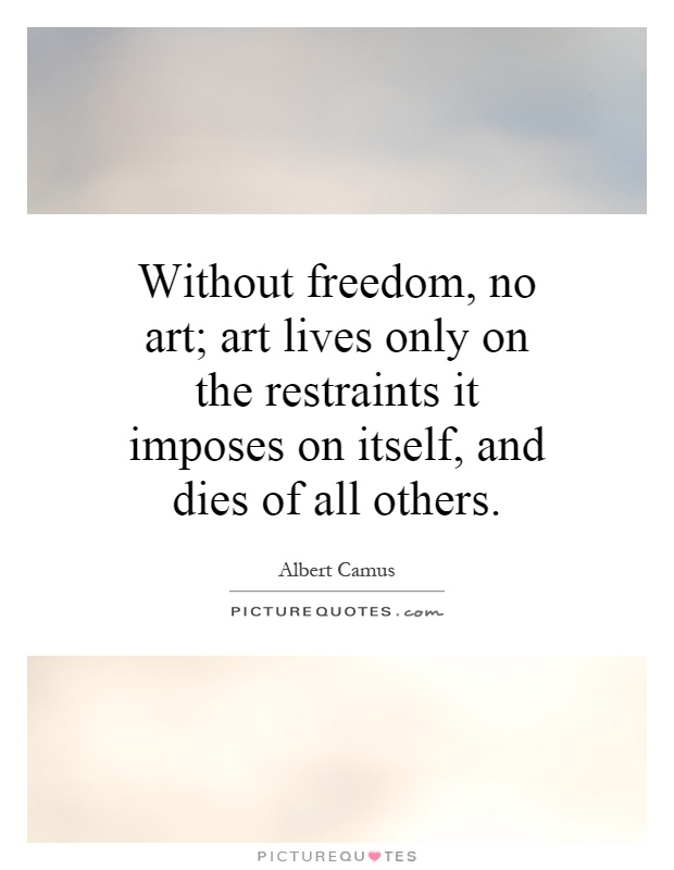 Without freedom, no art; art lives only on the restraints it imposes on itself, and dies of all others Picture Quote #1