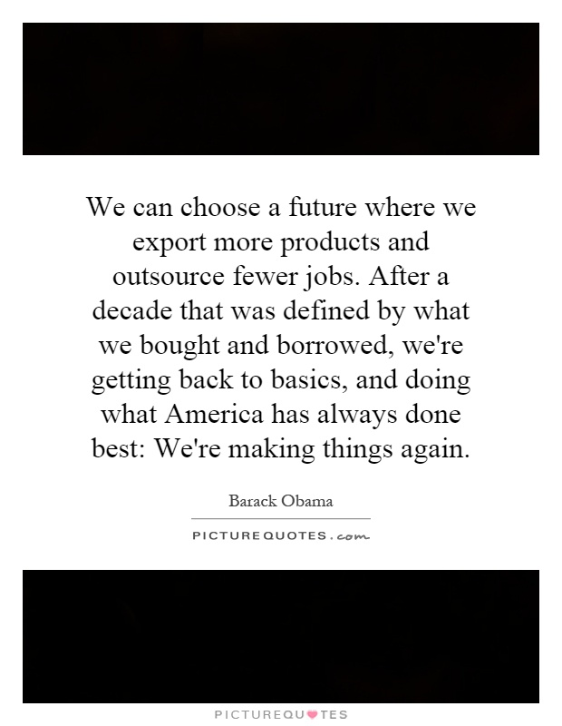 We can choose a future where we export more products and outsource fewer jobs. After a decade that was defined by what we bought and borrowed, we're getting back to basics, and doing what America has always done best: We're making things again Picture Quote #1