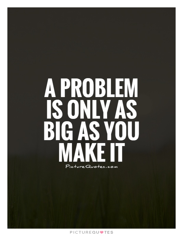 Problem Quotes Inspiration A Problem Is Only As Big As You Make It  Picture Quotes
