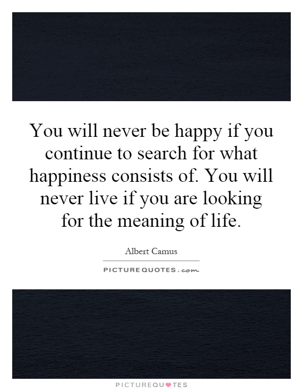 You will never be happy if you continue to search for what happiness consists of. You will never live if you are looking for the meaning of life Picture Quote #1