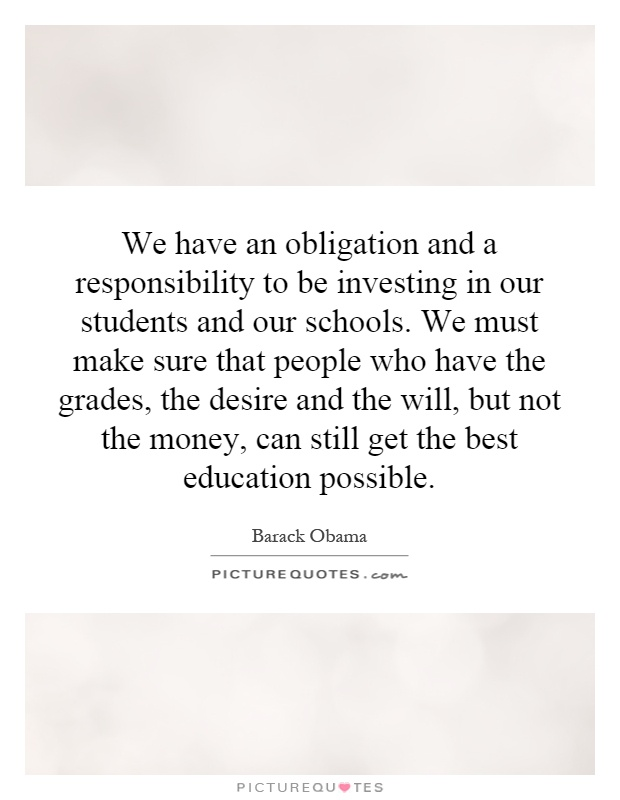 We have an obligation and a responsibility to be investing in our students and our schools. We must make sure that people who have the grades, the desire and the will, but not the money, can still get the best education possible Picture Quote #1