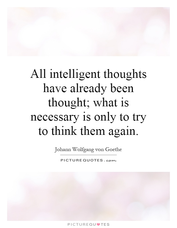 All intelligent thoughts have already been thought; what is necessary is only to try to think them again Picture Quote #1